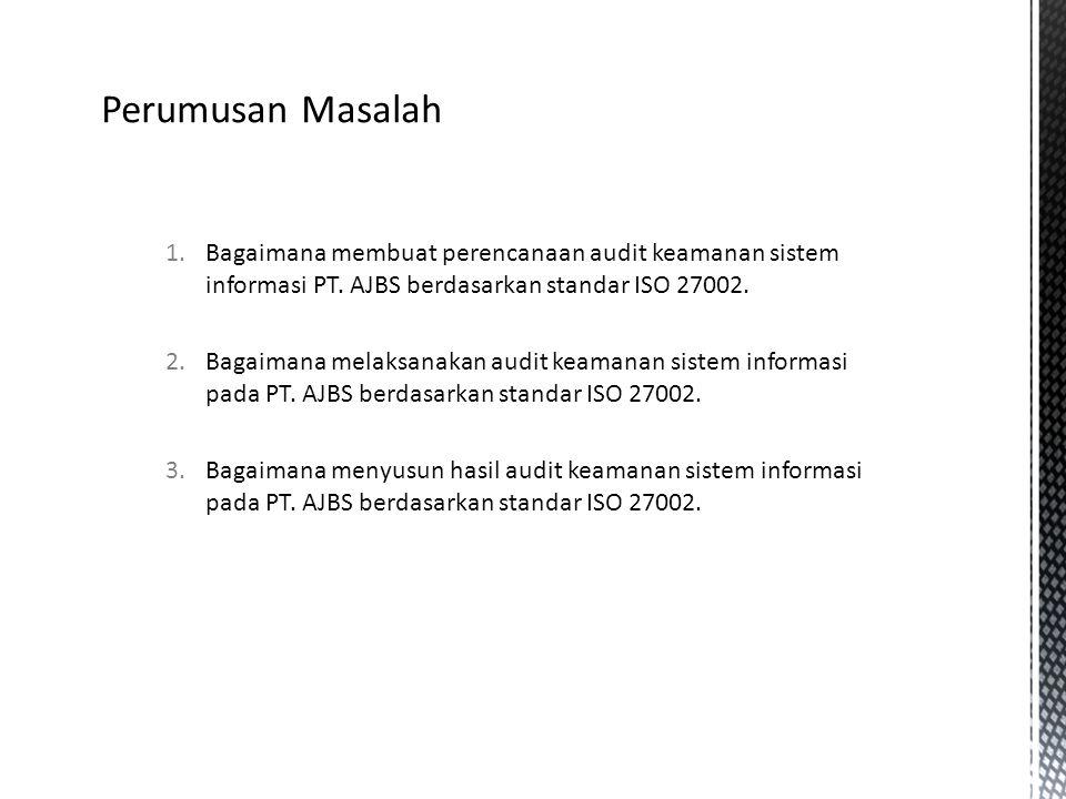 Perumusan Masalah Bagaimana membuat perencanaan audit keamanan sistem informasi PT. AJBS berdasarkan standar ISO 27002.