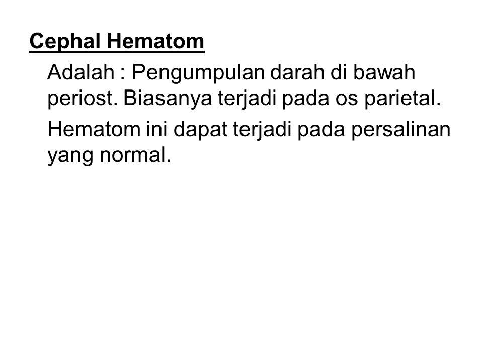 Cephal Hematom Adalah : Pengumpulan darah di bawah periost. Biasanya terjadi pada os parietal.
