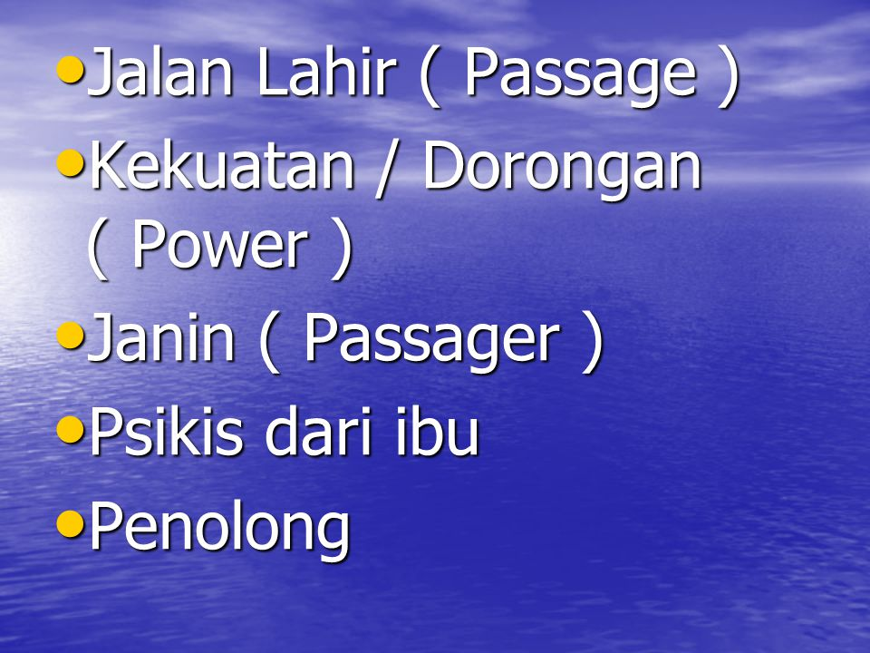 Jalan Lahir ( Passage ) Kekuatan / Dorongan ( Power ) Janin ( Passager ) Psikis dari ibu.