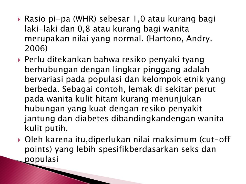 Rasio pi-pa (WHR) sebesar 1,0 atau kurang bagi laki-laki dan 0,8 atau kurang bagi wanita merupakan nilai yang normal. (Hartono, Andry. 2006)