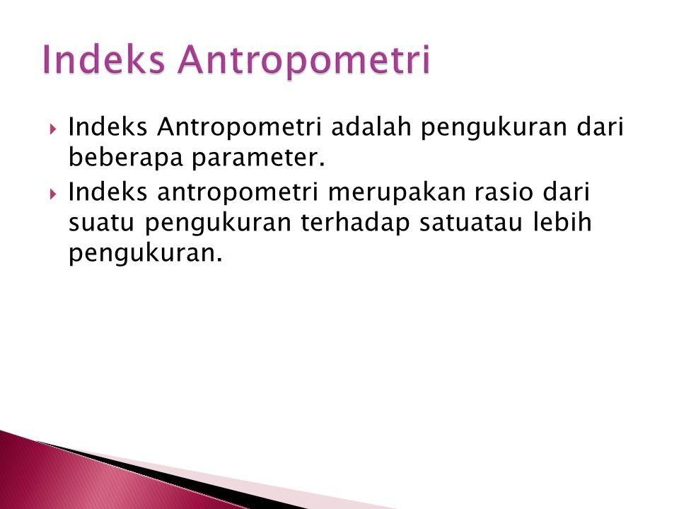 Indeks Antropometri Indeks Antropometri adalah pengukuran dari beberapa parameter.