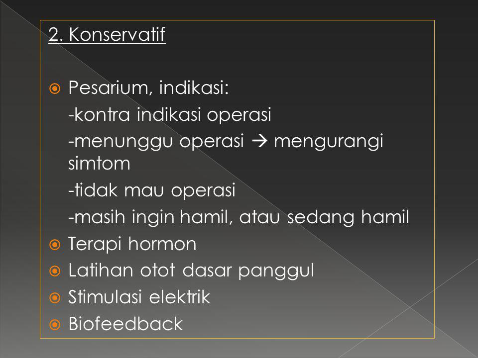 2. Konservatif Pesarium, indikasi: -kontra indikasi operasi. -menunggu operasi  mengurangi simtom.