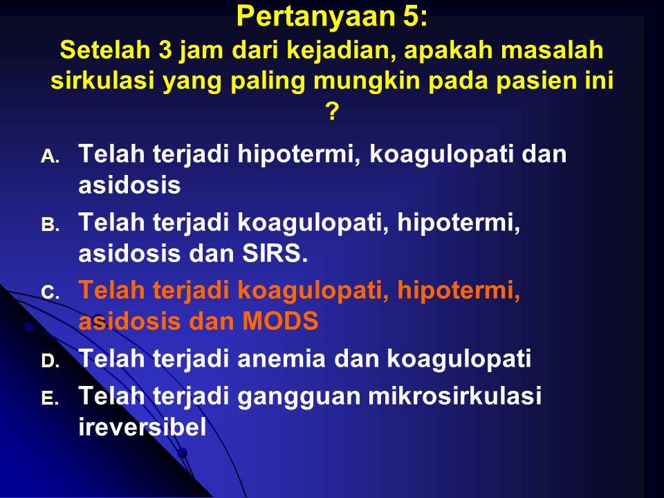 Pertanyaan 5: Setelah 3 jam dari kejadian, apakah masalah sirkulasi yang paling mungkin pada pasien ini