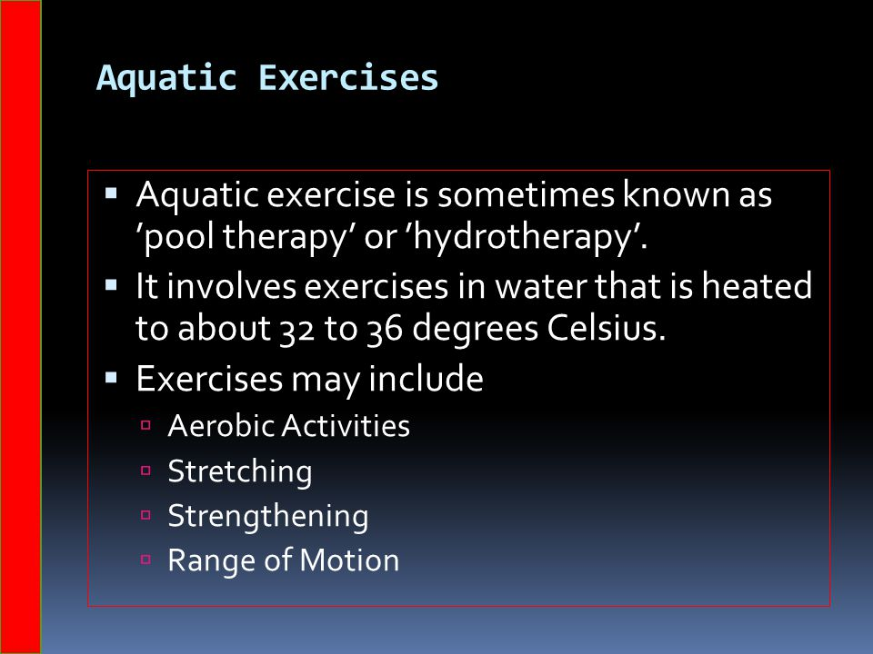 Aquatic Exercises Aquatic exercise is sometimes known as 'pool therapy' or 'hydrotherapy'.