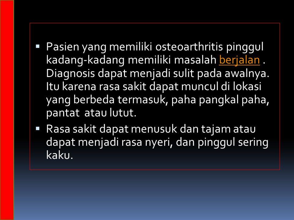 Pasien yang memiliki osteoarthritis pinggul kadang-kadang memiliki masalah berjalan . Diagnosis dapat menjadi sulit pada awalnya. Itu karena rasa sakit dapat muncul di lokasi yang berbeda termasuk, paha pangkal paha, pantat atau lutut.