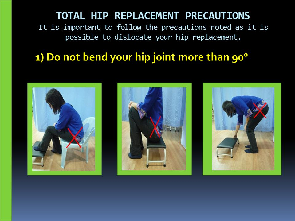 TOTAL HIP REPLACEMENT PRECAUTIONS It is important to follow the precautions noted as it is possible to dislocate your hip replacement.