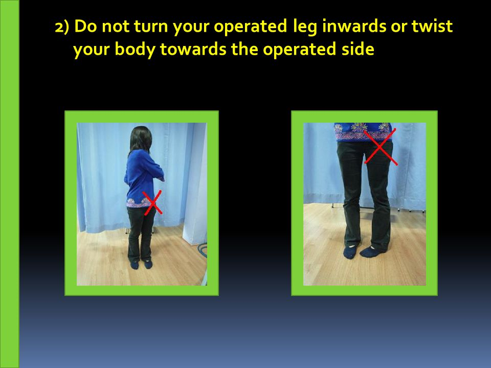 2) Do not turn your operated leg inwards or twist your body towards the operated side
