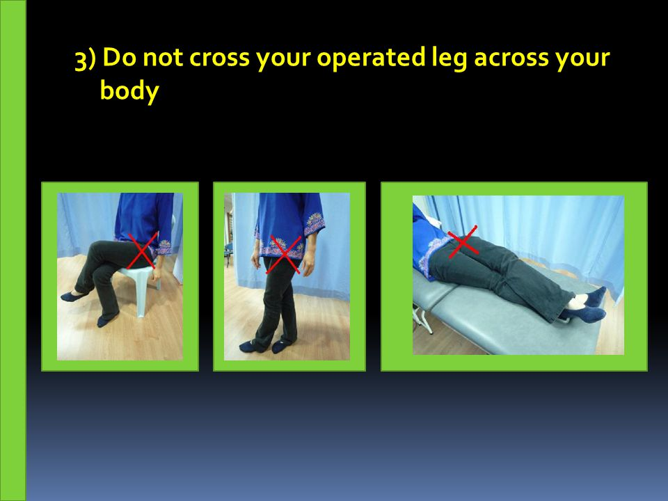 3) Do not cross your operated leg across your body