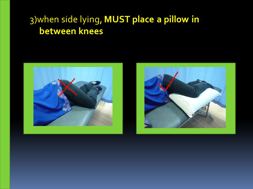 3)when side lying, MUST place a pillow in between knees