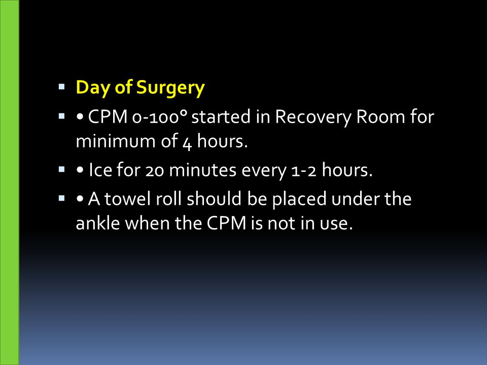 Day of Surgery • CPM 0-100° started in Recovery Room for minimum of 4 hours. • Ice for 20 minutes every 1-2 hours.