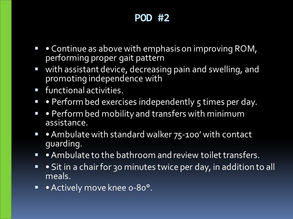 POD #2 • Continue as above with emphasis on improving ROM, performing proper gait pattern.