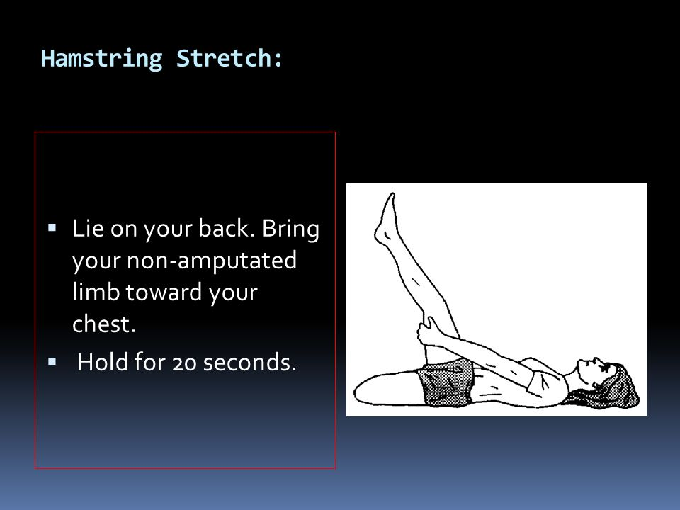 Hamstring Stretch: Lie on your back. Bring your non-amputated limb toward your chest.