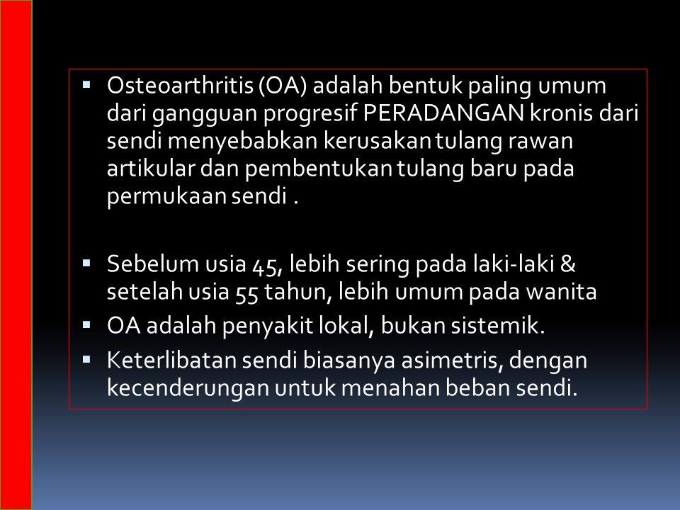 Osteoarthritis (OA) adalah bentuk paling umum dari gangguan progresif PERADANGAN kronis dari sendi menyebabkan kerusakan tulang rawan artikular dan pembentukan tulang baru pada permukaan sendi .