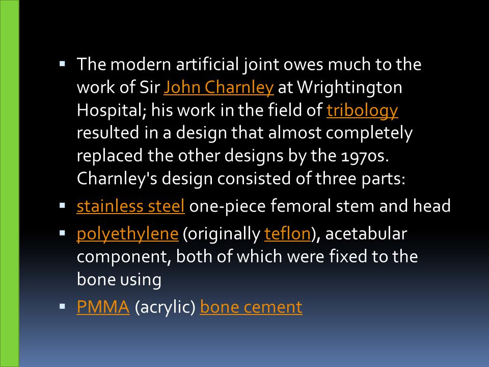 The modern artificial joint owes much to the work of Sir John Charnley at Wrightington Hospital; his work in the field of tribology resulted in a design that almost completely replaced the other designs by the 1970s. Charnley s design consisted of three parts: