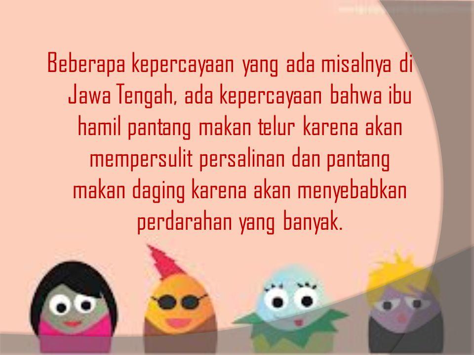 Beberapa kepercayaan yang ada misalnya di Jawa Tengah, ada kepercayaan bahwa ibu hamil pantang makan telur karena akan mempersulit persalinan dan pantang makan daging karena akan menyebabkan perdarahan yang banyak.