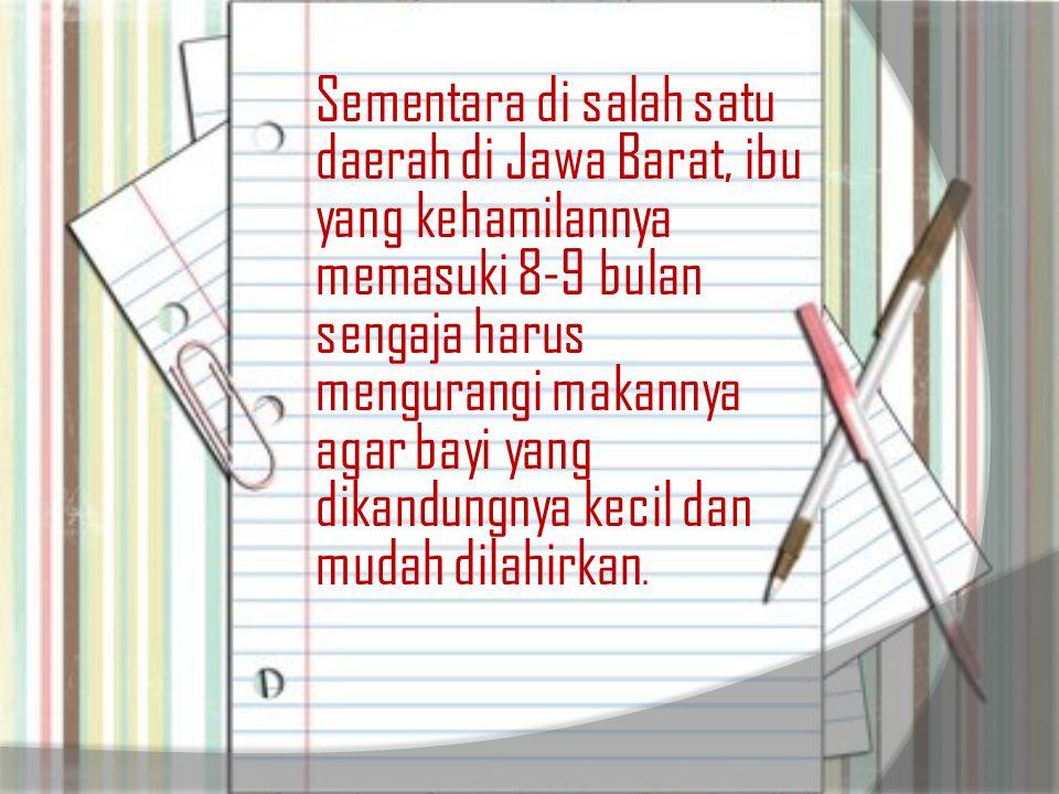 Sementara di salah satu daerah di Jawa Barat, ibu yang kehamilannya memasuki 8-9 bulan sengaja harus mengurangi makannya agar bayi yang dikandungnya kecil dan mudah dilahirkan.