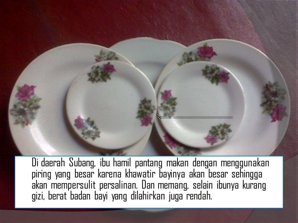 Di daerah Subang, ibu hamil pantang makan dengan menggunakan piring yang besar karena khawatir bayinya akan besar sehingga akan mempersulit persalinan.