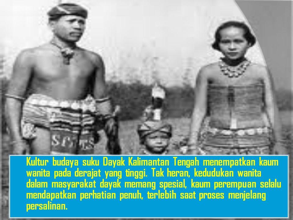 Kultur budaya suku Dayak Kalimantan Tengah menempatkan kaum wanita pada derajat yang tinggi.