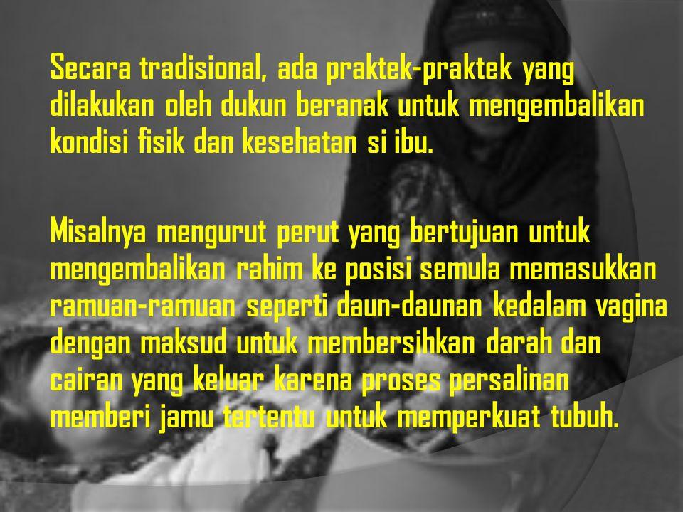 Secara tradisional, ada praktek-praktek yang dilakukan oleh dukun beranak untuk mengembalikan kondisi fisik dan kesehatan si ibu.