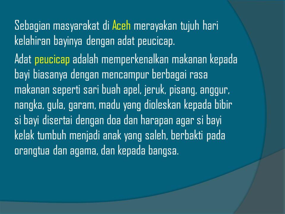Sebagian masyarakat di Aceh merayakan tujuh hari kelahiran bayinya dengan adat peucicap.