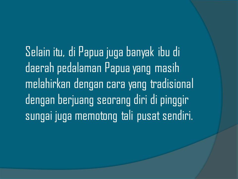 Selain itu, di Papua juga banyak ibu di daerah pedalaman Papua yang masih melahirkan dengan cara yang tradisional dengan berjuang seorang diri di pinggir sungai juga memotong tali pusat sendiri.