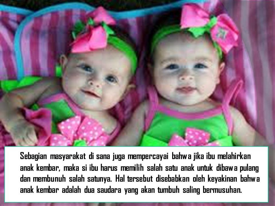 Sebagian masyarakat di sana juga mempercayai bahwa jika ibu melahirkan anak kembar, maka si ibu harus memilih salah satu anak untuk dibawa pulang dan membunuh salah satunya.
