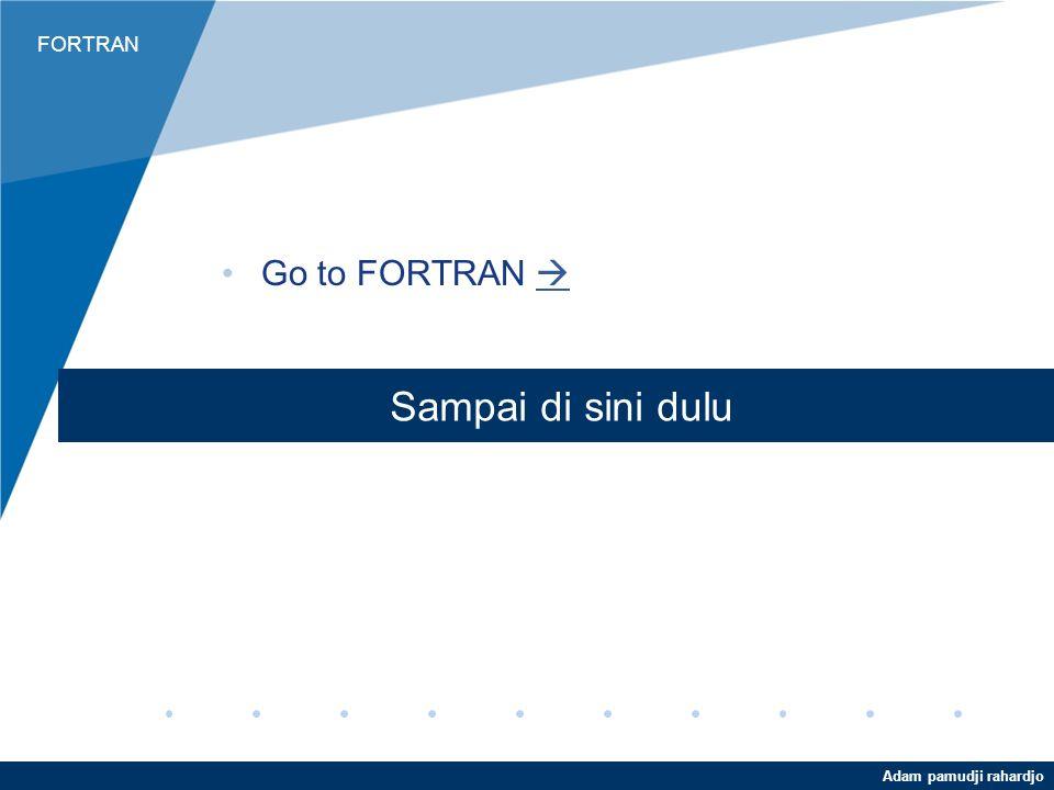 Go to FORTRAN  Sampai di sini dulu