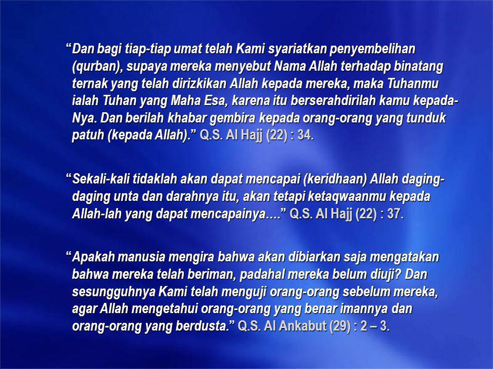 Dan bagi tiap-tiap umat telah Kami syariatkan penyembelihan (qurban), supaya mereka menyebut Nama Allah terhadap binatang ternak yang telah dirizkikan Allah kepada mereka, maka Tuhanmu ialah Tuhan yang Maha Esa, karena itu berserahdirilah kamu kepada-Nya. Dan berilah khabar gembira kepada orang-orang yang tunduk patuh (kepada Allah). Q.S. Al Hajj (22) : 34.