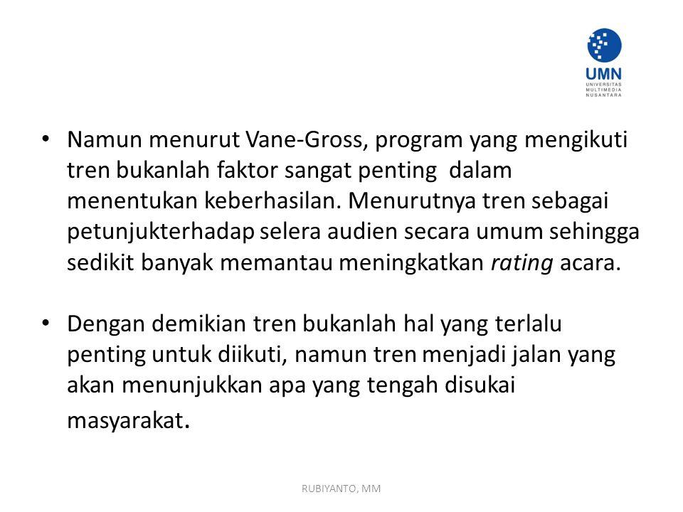 Namun menurut Vane-Gross, program yang mengikuti tren bukanlah faktor sangat penting dalam menentukan keberhasilan. Menurutnya tren sebagai petunjukterhadap selera audien secara umum sehingga sedikit banyak memantau meningkatkan rating acara.