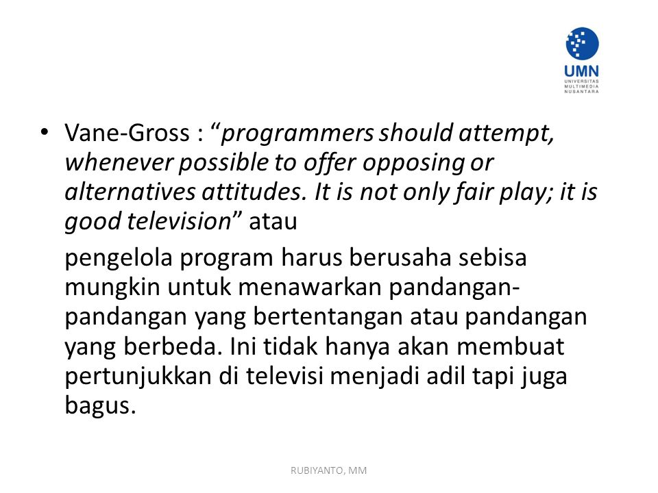 Vane-Gross : programmers should attempt, whenever possible to offer opposing or alternatives attitudes. It is not only fair play; it is good television atau