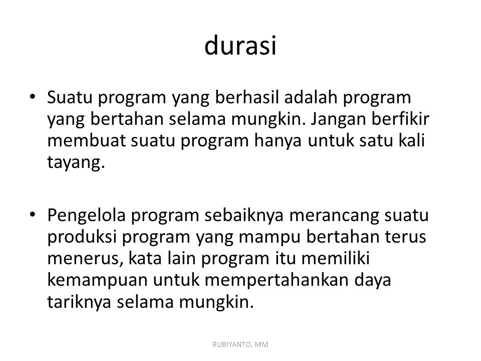 durasi Suatu program yang berhasil adalah program yang bertahan selama mungkin. Jangan berfikir membuat suatu program hanya untuk satu kali tayang.
