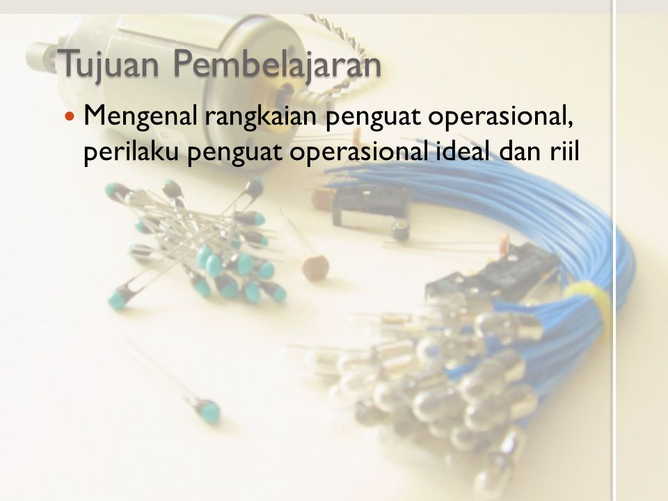 Tujuan Pembelajaran Mengenal rangkaian penguat operasional, perilaku penguat operasional ideal dan riil.