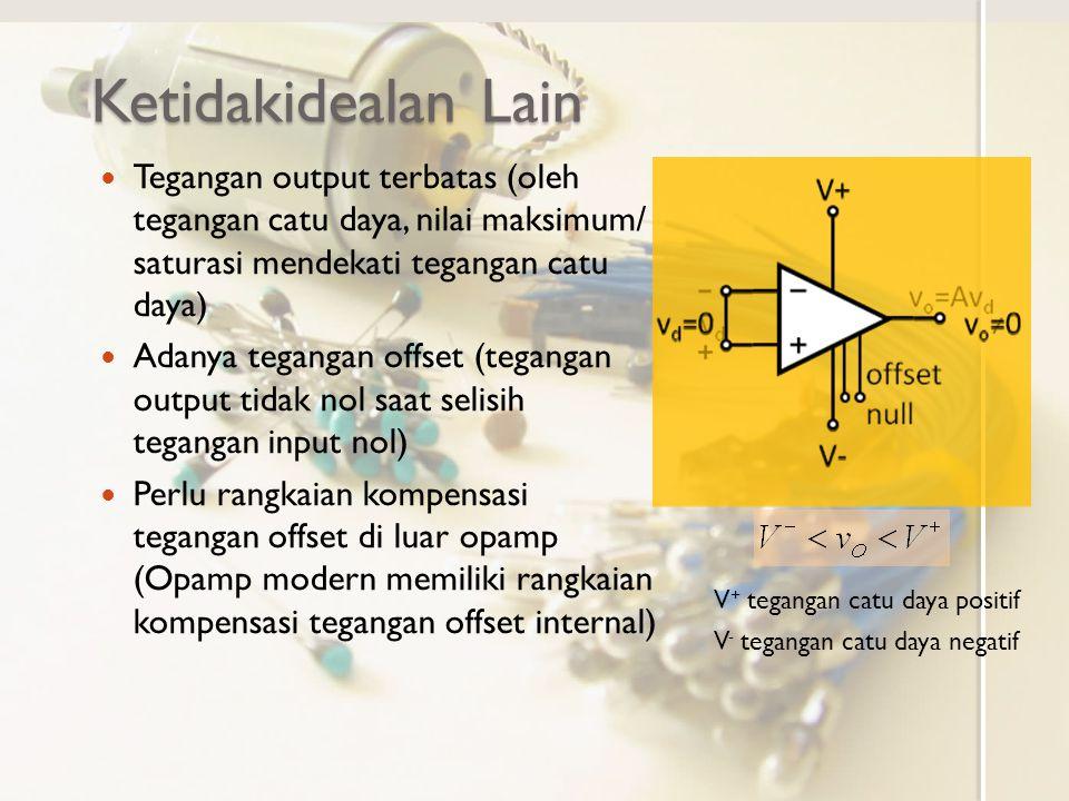 Ketidakidealan Lain Tegangan output terbatas (oleh tegangan catu daya, nilai maksimum/ saturasi mendekati tegangan catu daya)