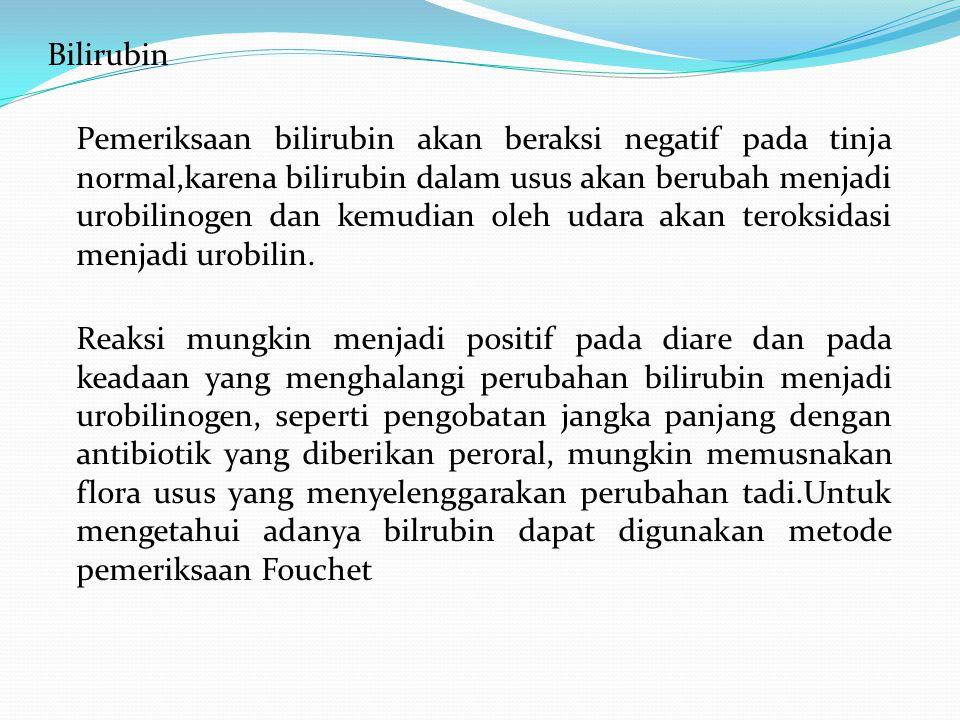 Bilirubin Pemeriksaan bilirubin akan beraksi negatif pada tinja normal,karena bilirubin dalam usus akan berubah menjadi urobilinogen dan kemudian oleh udara akan teroksidasi menjadi urobilin.