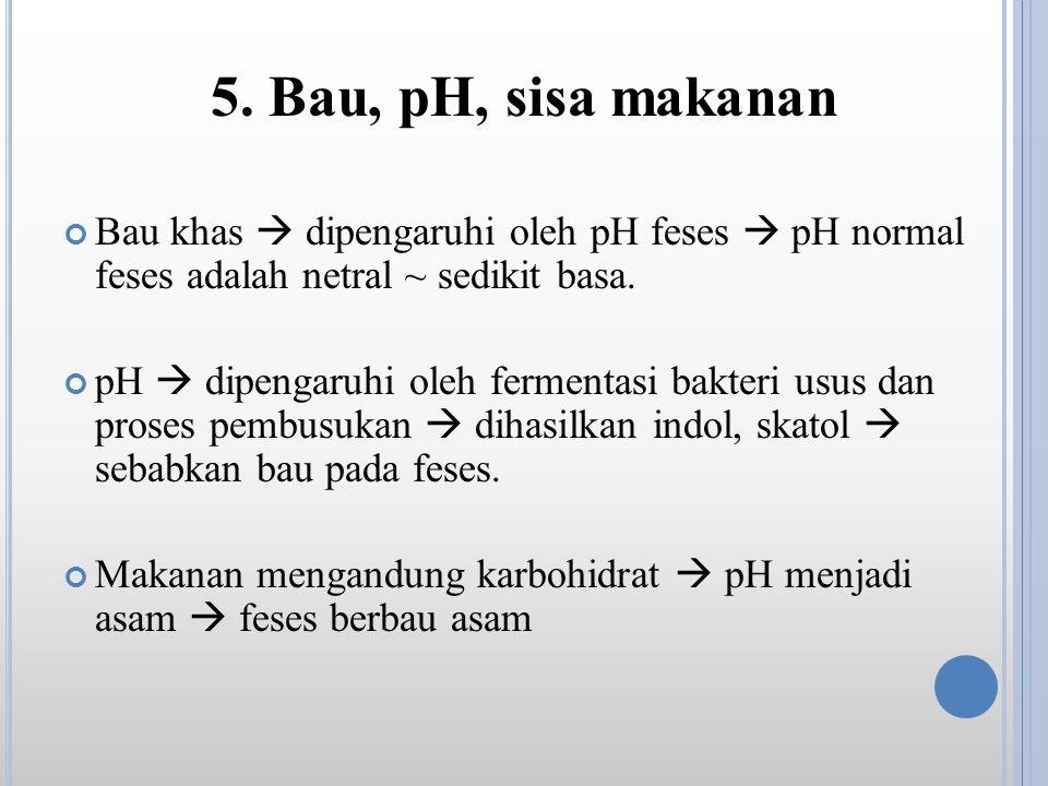 5. Bau, pH, sisa makanan Bau khas  dipengaruhi oleh pH feses  pH normal feses adalah netral ~ sedikit basa.
