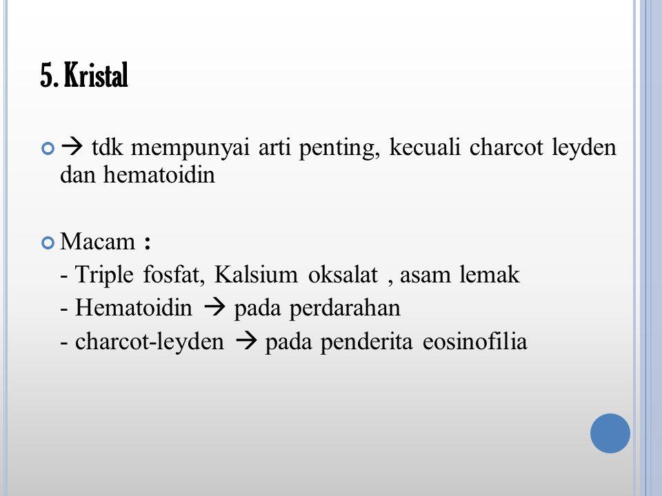 5. Kristal  tdk mempunyai arti penting, kecuali charcot leyden dan hematoidin. Macam : - Triple fosfat, Kalsium oksalat , asam lemak.
