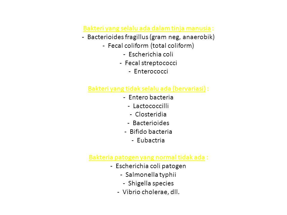 Bakteri yang selalu ada dalam tinja manusia : - Bacterioides fragillus (gram neg, anaerobik) - Fecal coliform (total coliform) - Escherichia coli - Fecal streptococci - Enterococci Bakteri yang tidak selalu ada (bervariasi) : - Entero bacteria - Lactococcilli - Closteridia - Bacterioides - Bifido bacteria - Eubactria Bakteria patogen yang normal tidak ada : - Escherichia coli patogen - Salmonella typhii - Shigella species - Vibrio cholerae, dll.