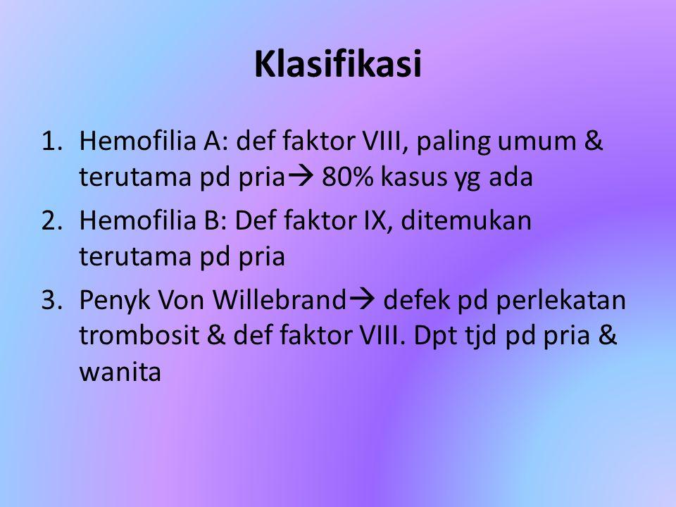 Klasifikasi Hemofilia A: def faktor VIII, paling umum & terutama pd pria 80% kasus yg ada. Hemofilia B: Def faktor IX, ditemukan terutama pd pria.
