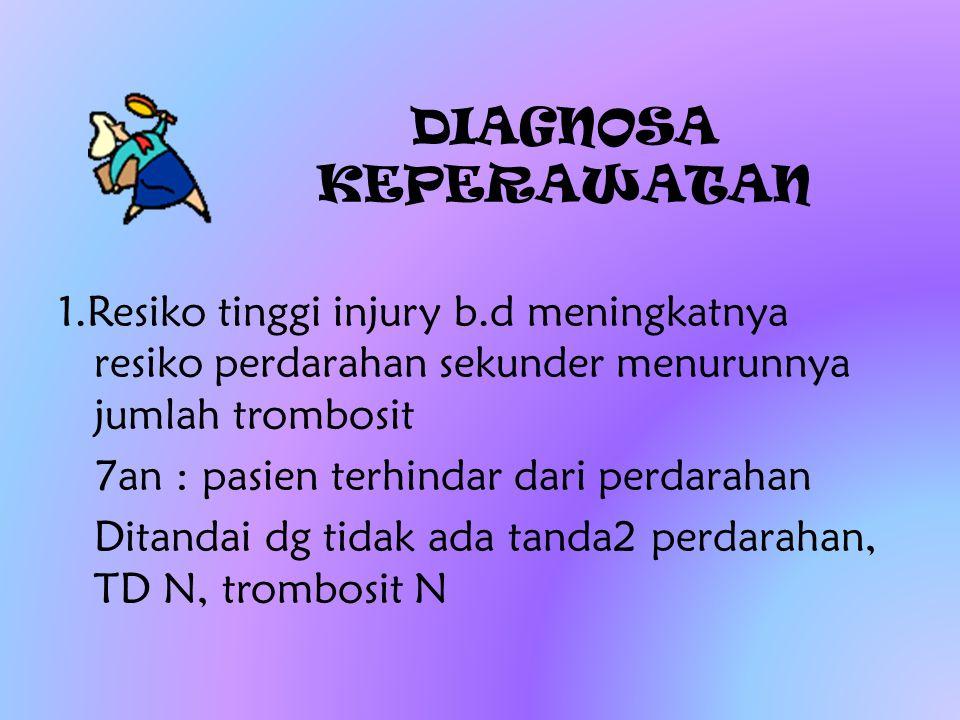 DIAGNOSA KEPERAWATAN 1.Resiko tinggi injury b.d meningkatnya resiko perdarahan sekunder menurunnya jumlah trombosit.