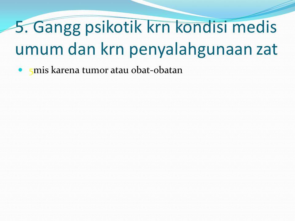 5. Gangg psikotik krn kondisi medis umum dan krn penyalahgunaan zat