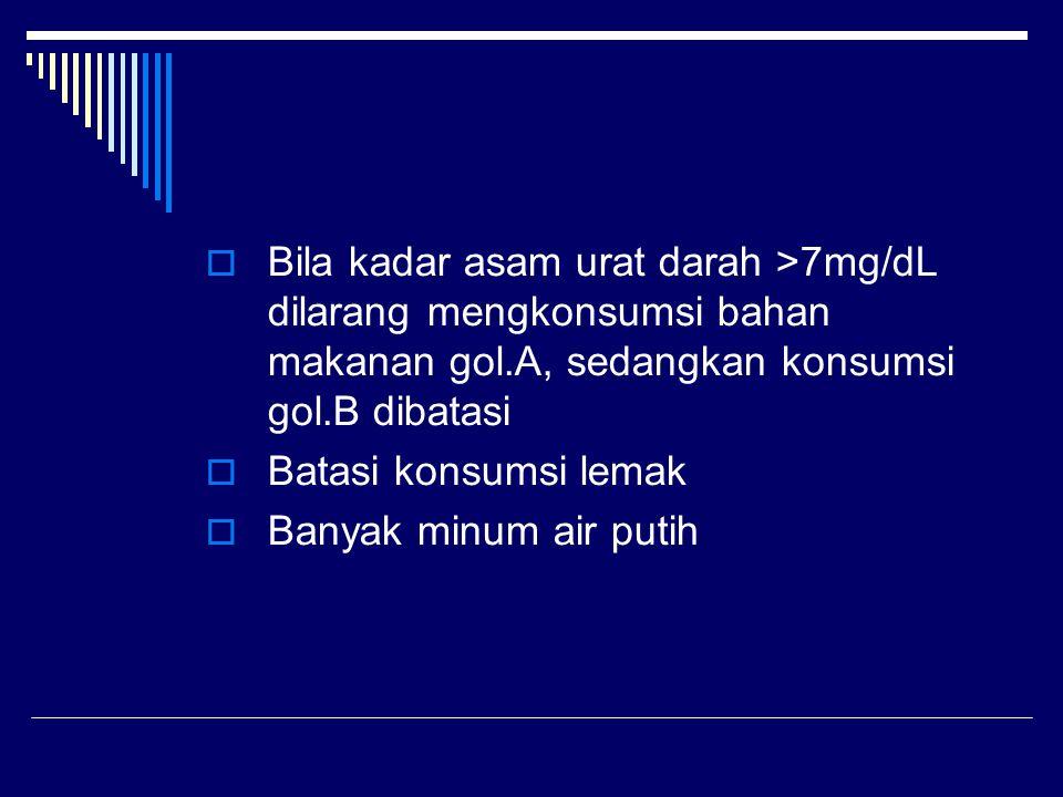 Bila kadar asam urat darah >7mg/dL dilarang mengkonsumsi bahan makanan gol.A, sedangkan konsumsi gol.B dibatasi