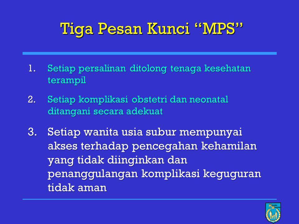 Tiga Pesan Kunci MPS Setiap persalinan ditolong tenaga kesehatan terampil. Setiap komplikasi obstetri dan neonatal ditangani secara adekuat.