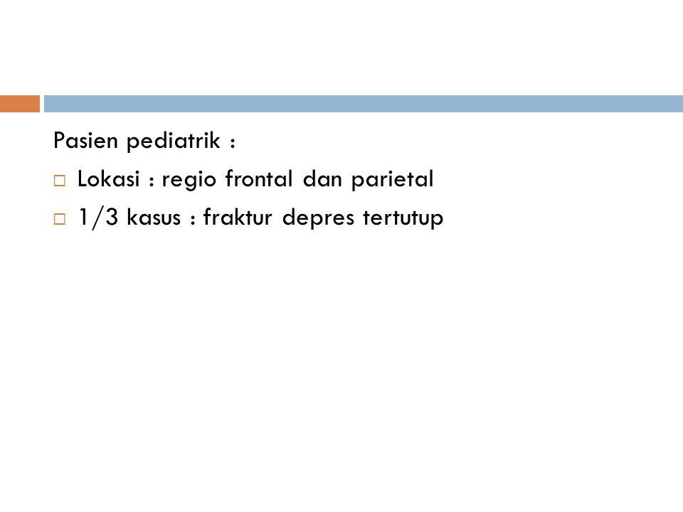 Pasien pediatrik : Lokasi : regio frontal dan parietal 1/3 kasus : fraktur depres tertutup