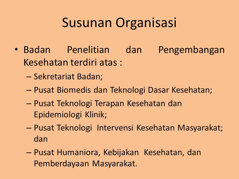 Susunan Organisasi Badan Penelitian dan Pengembangan Kesehatan terdiri atas : Sekretariat Badan; Pusat Biomedis dan Teknologi Dasar Kesehatan;