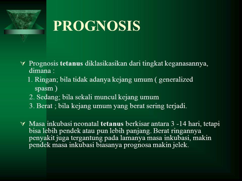 PROGNOSIS Prognosis tetanus diklasikasikan dari tingkat keganasannya, dimana : 1. Ringan; bila tidak adanya kejang umum ( generalized.