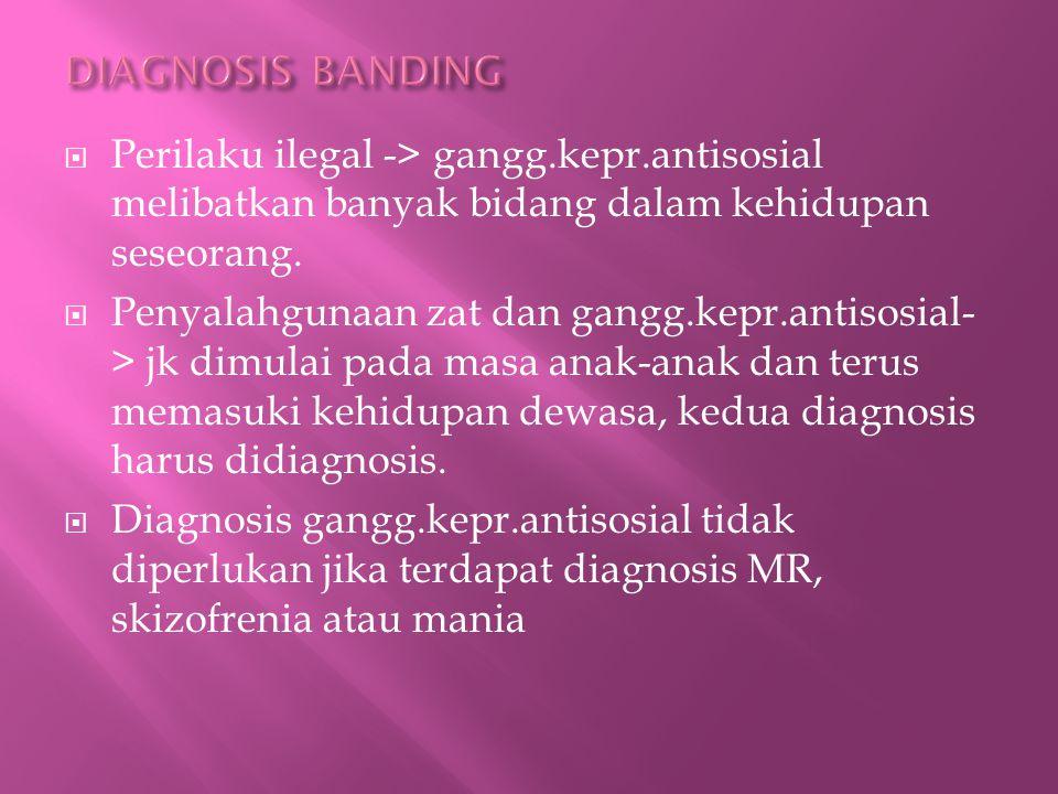 DIAGNOSIS BANDING Perilaku ilegal -> gangg.kepr.antisosial melibatkan banyak bidang dalam kehidupan seseorang.