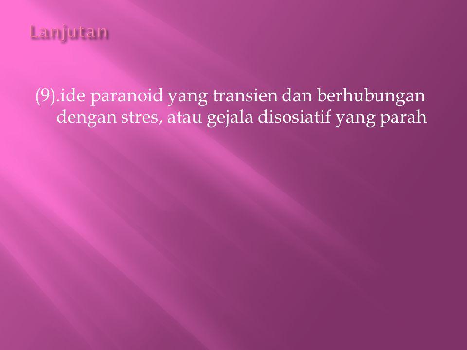 Lanjutan (9).ide paranoid yang transien dan berhubungan dengan stres, atau gejala disosiatif yang parah.