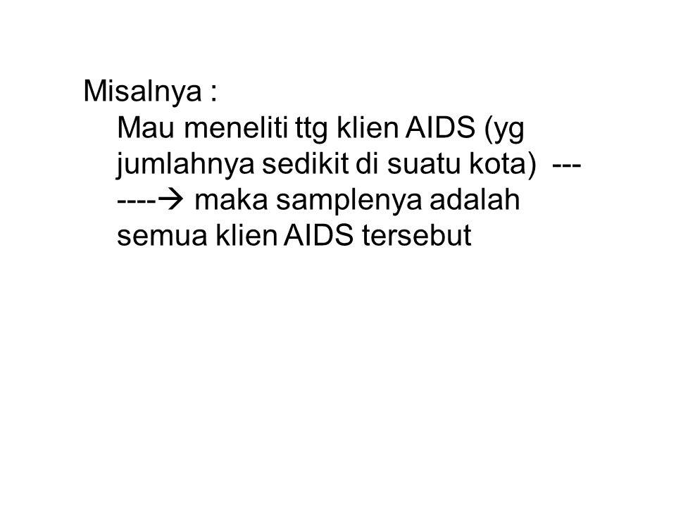 Misalnya : Mau meneliti ttg klien AIDS (yg jumlahnya sedikit di suatu kota) ------- maka samplenya adalah semua klien AIDS tersebut.