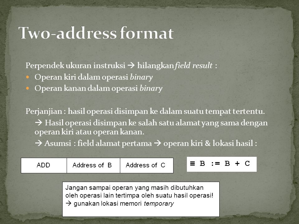 Two-address format Perpendek ukuran instruksi  hilangkan field result : Operan kiri dalam operasi binary.