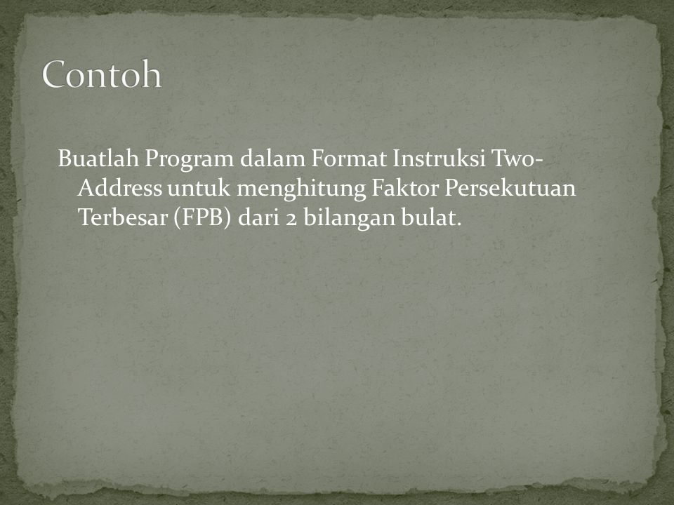 Contoh Buatlah Program dalam Format Instruksi Two- Address untuk menghitung Faktor Persekutuan Terbesar (FPB) dari 2 bilangan bulat.